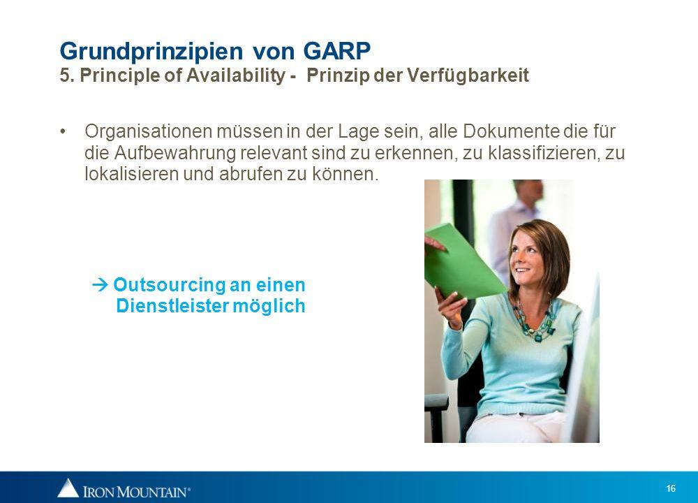 16 Grundprinzipien von GARP 5. Principle of Availability - Prinzip der Verfügbarkeit Organisationen müssen in der Lage sein, alle Dokumente die für di