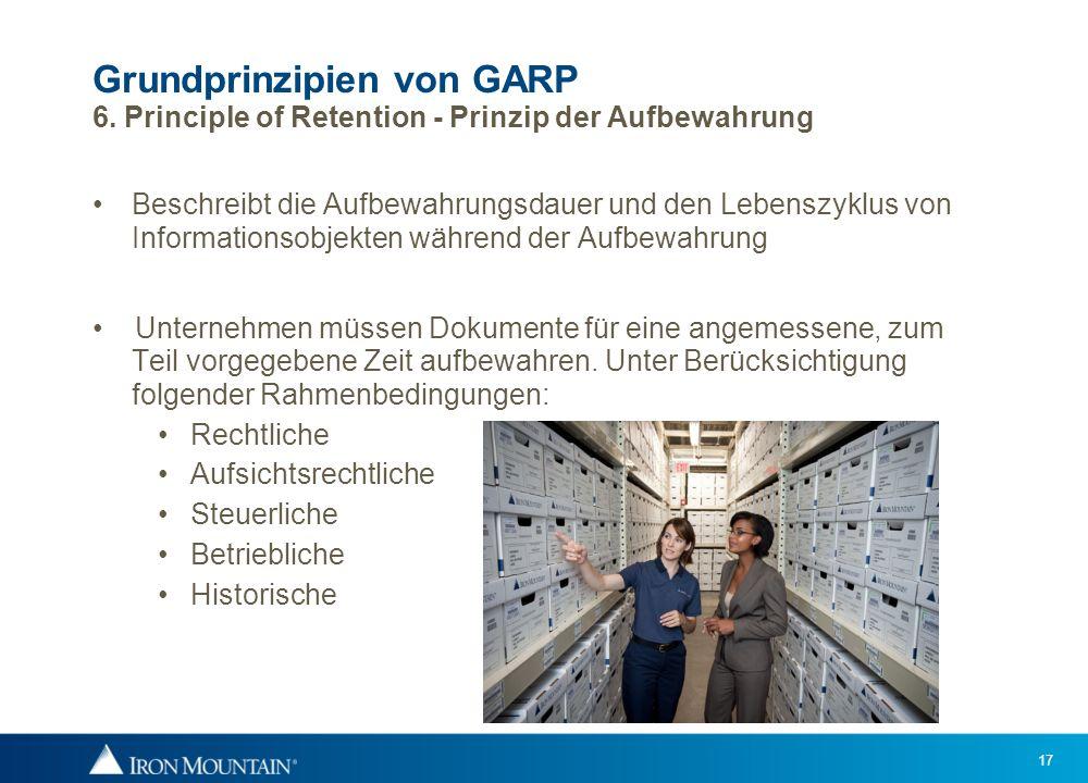 17 Grundprinzipien von GARP 6. Principle of Retention - Prinzip der Aufbewahrung Beschreibt die Aufbewahrungsdauer und den Lebenszyklus von Informatio