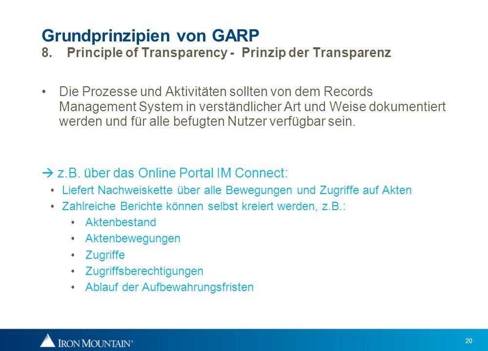 20 Grundprinzipien von GARP 8. Principle of Transparency - Prinzip der Transparenz Die Prozesse und Aktivitäten sollten von dem Records Management Sys