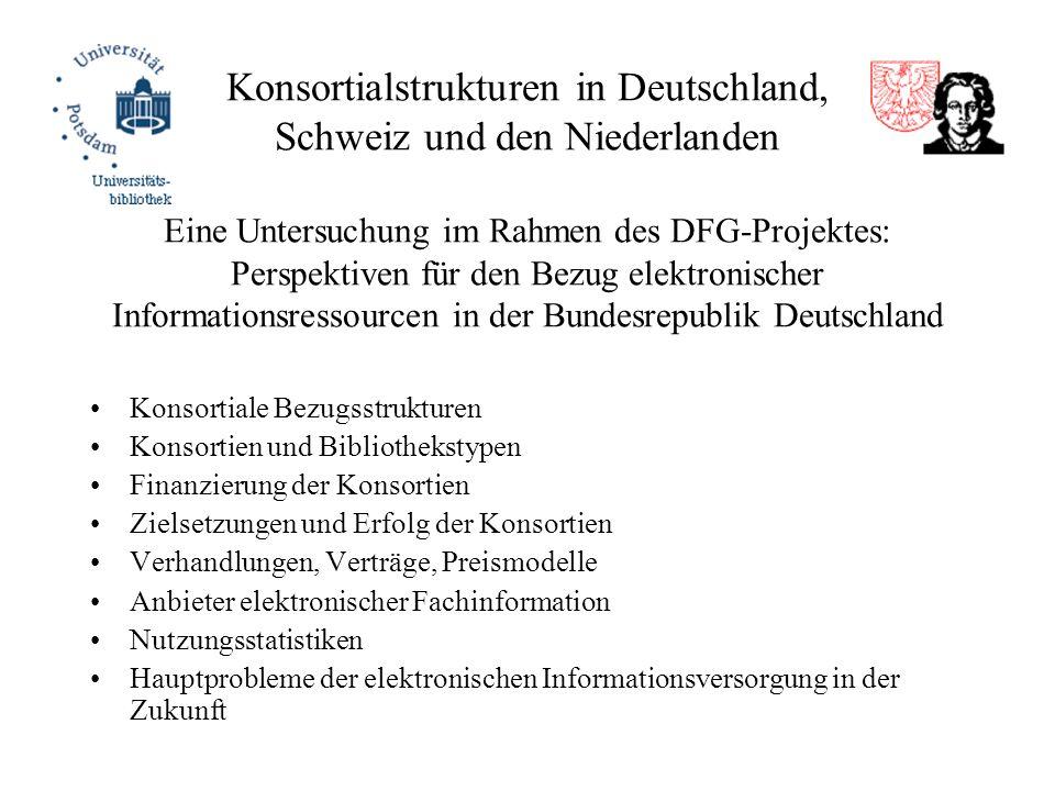 Konsortialstrukturen in Deutschland, Schweiz und den Niederlanden Eine Untersuchung im Rahmen des DFG-Projektes: Perspektiven für den Bezug elektronischer Informationsressourcen in der Bundesrepublik Deutschland Konsortiale Bezugsstrukturen Konsortien und Bibliothekstypen Finanzierung der Konsortien Zielsetzungen und Erfolg der Konsortien Verhandlungen, Verträge, Preismodelle Anbieter elektronischer Fachinformation Nutzungsstatistiken Hauptprobleme der elektronischen Informationsversorgung in der Zukunft