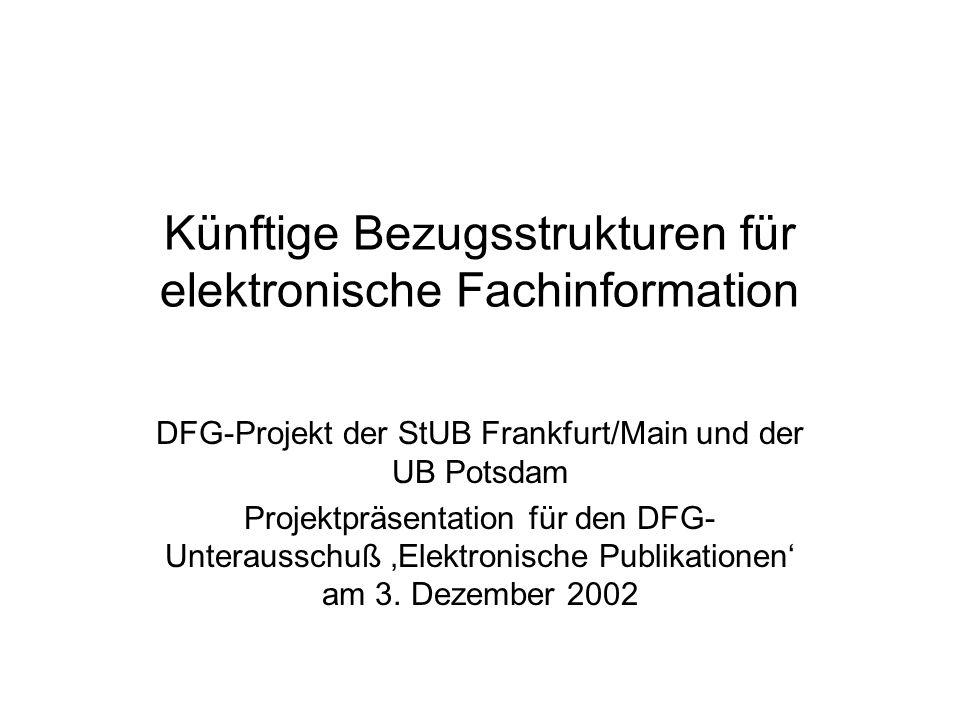 Künftige Bezugsstrukturen für elektronische Fachinformation DFG-Projekt der StUB Frankfurt/Main und der UB Potsdam Projektpräsentation für den DFG- Unterausschuß Elektronische Publikationen am 3.