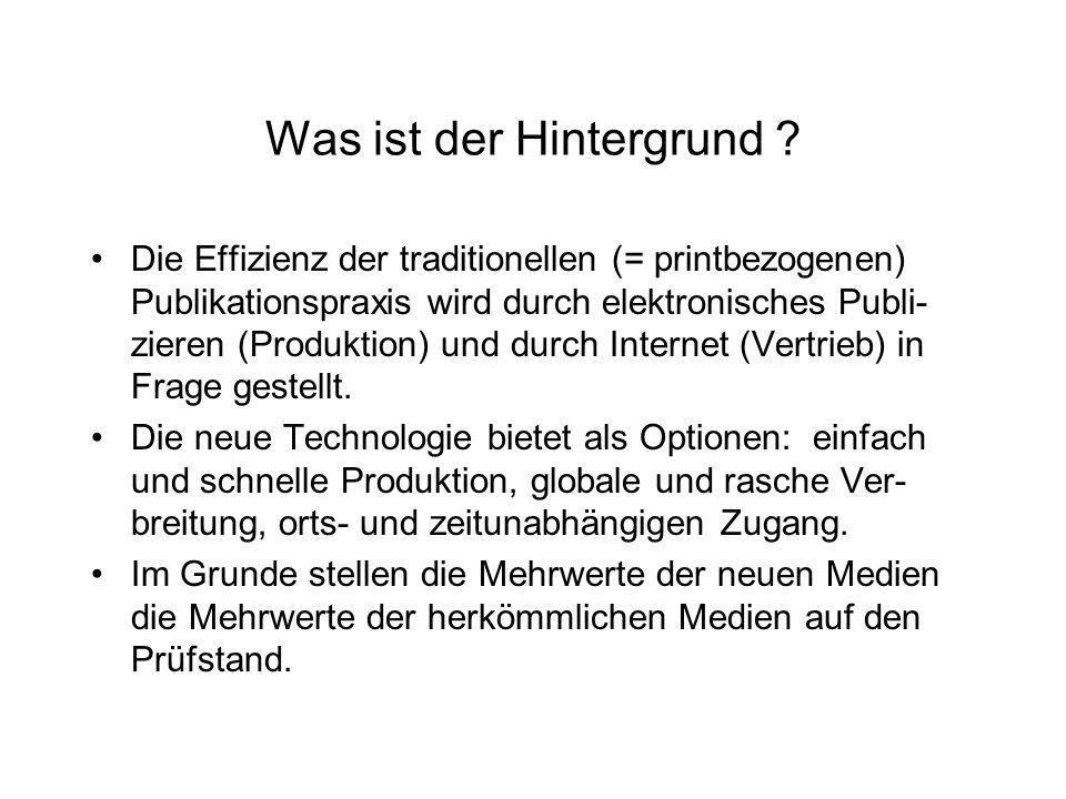 Was ist der Hintergrund ? Die Effizienz der traditionellen (= printbezogenen) Publikationspraxis wird durch elektronisches Publi- zieren (Produktion)