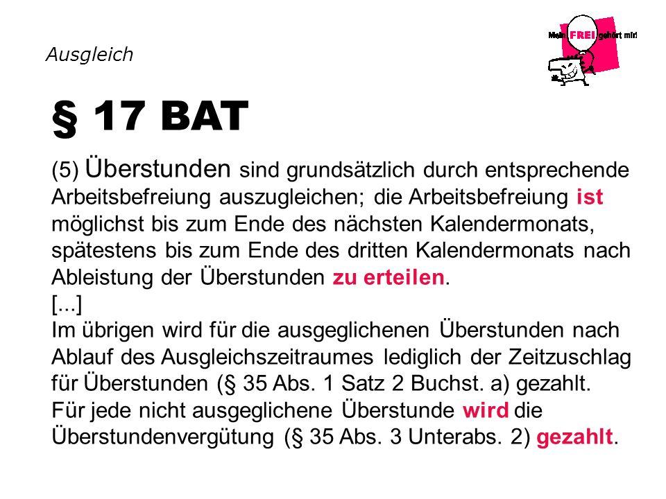 § 17 BAT (5) Überstunden sind grundsätzlich durch entsprechende Arbeitsbefreiung auszugleichen; die Arbeitsbefreiung ist möglichst bis zum Ende des nä