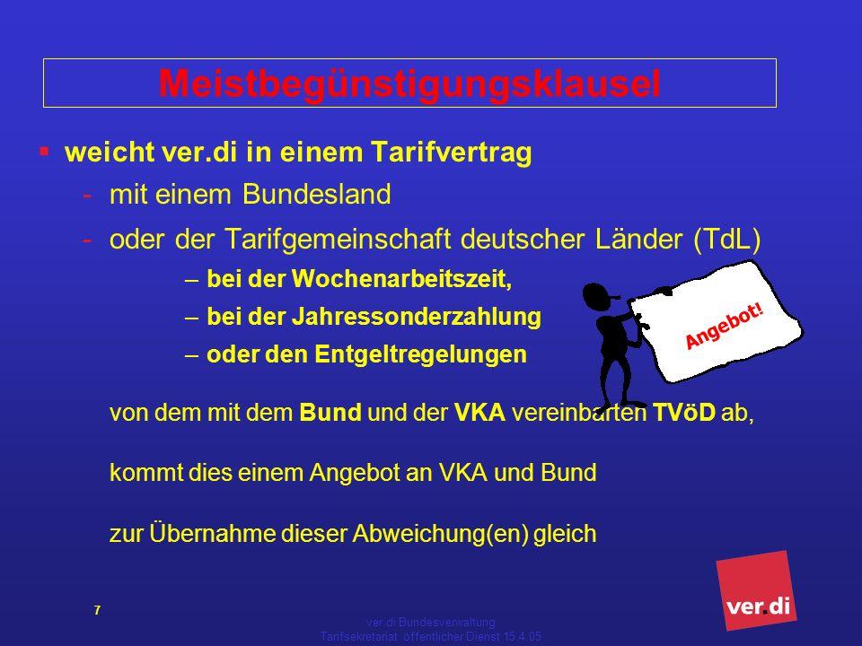 ver.di Bundesverwaltung Tarifsekretariat öffentlicher Dienst 15.4.05 7 Meistbegünstigungsklausel weicht ver.di in einem Tarifvertrag -mit einem Bundesland -oder der Tarifgemeinschaft deutscher Länder (TdL) – bei der Wochenarbeitszeit, – bei der Jahressonderzahlung – oder den Entgeltregelungen von dem mit dem Bund und der VKA vereinbarten TVöD ab, kommt dies einem Angebot an VKA und Bund zur Übernahme dieser Abweichung(en) gleich Angebot !