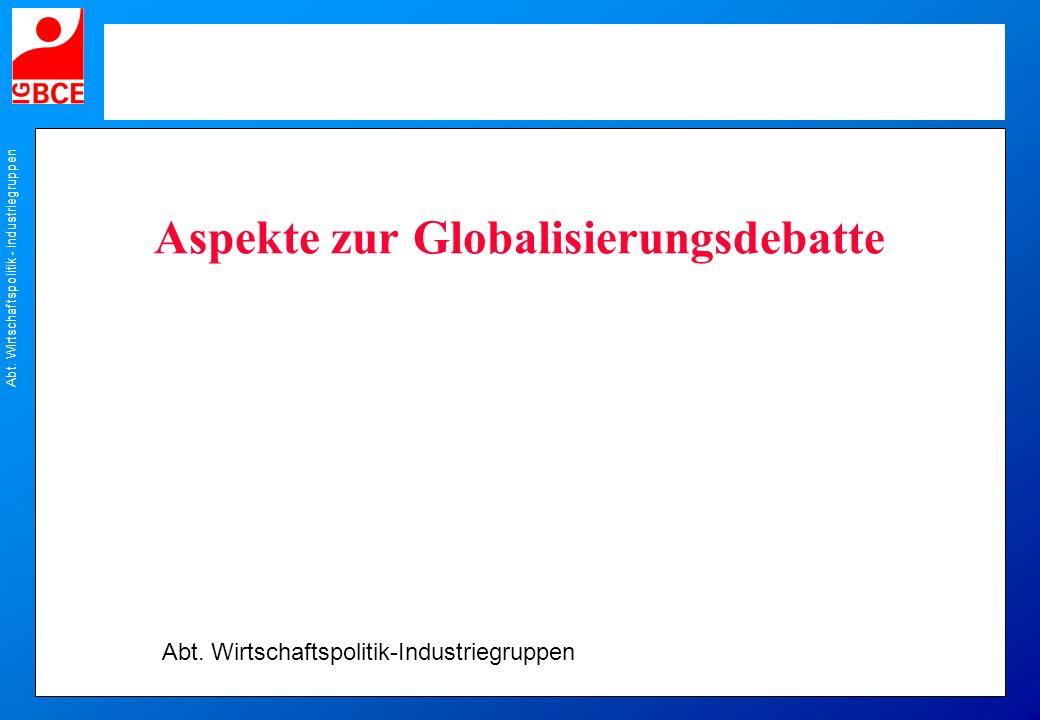 Abt. Wirtschaftspolitik - Industriegruppen Aspekte zur Globalisierungsdebatte Abt. Wirtschaftspolitik-Industriegruppen