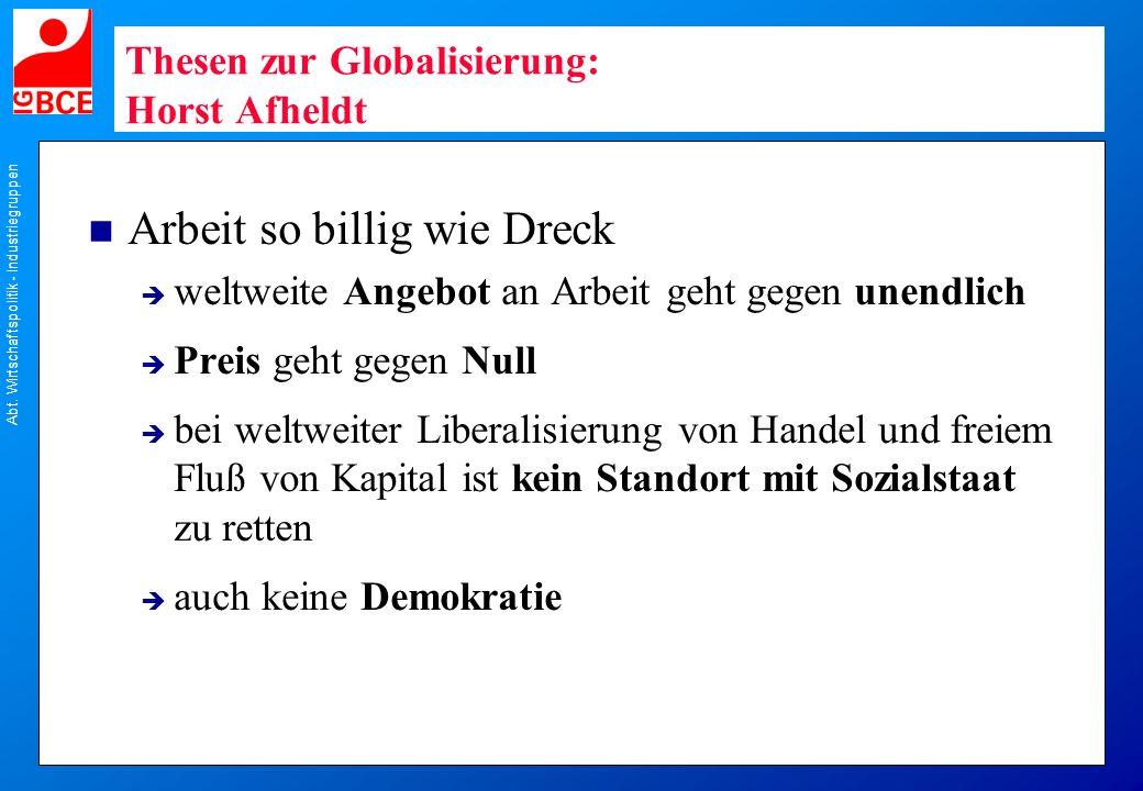 Abt. Wirtschaftspolitik - Industriegruppen Thesen zur Globalisierung: Horst Afheldt n Arbeit so billig wie Dreck weltweite Angebot an Arbeit geht gege
