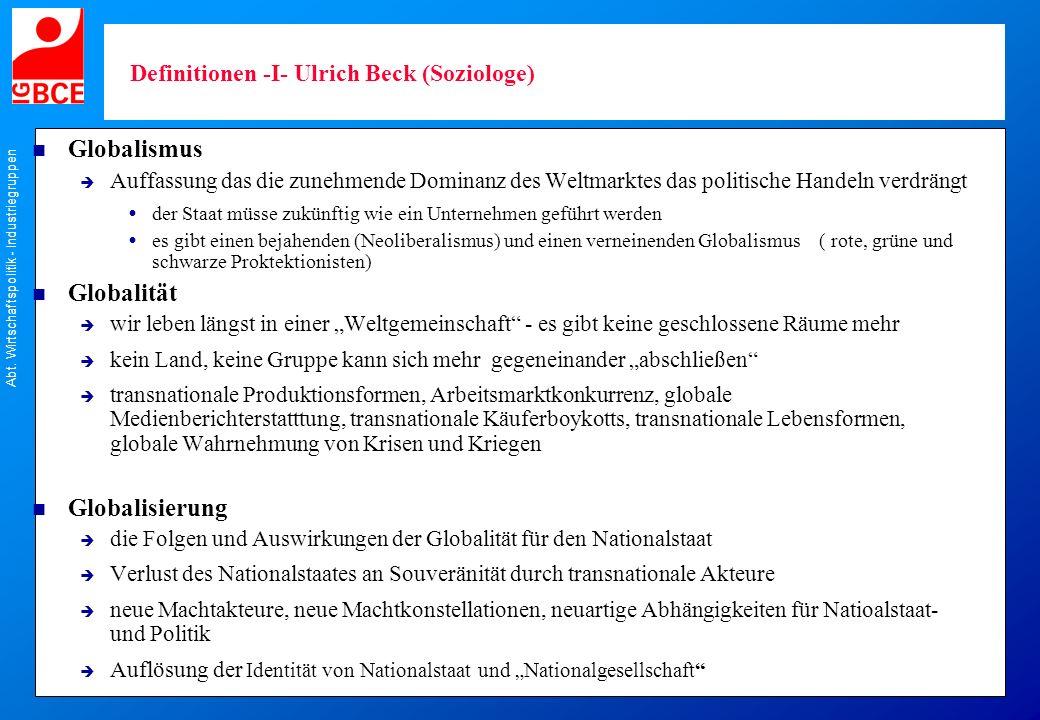 Abt. Wirtschaftspolitik - Industriegruppen Definitionen -I- Ulrich Beck (Soziologe) n Globalismus Auffassung das die zunehmende Dominanz des Weltmarkt