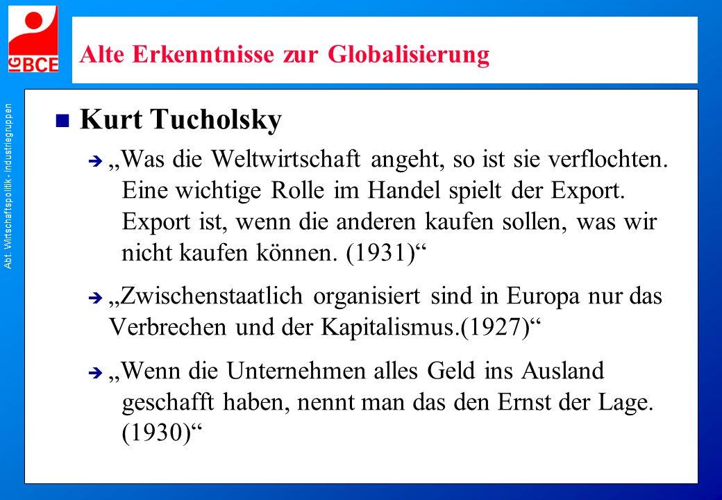 Abt. Wirtschaftspolitik - Industriegruppen Alte Erkenntnisse zur Globalisierung n Kurt Tucholsky Was die Weltwirtschaft angeht, so ist sie verflochten