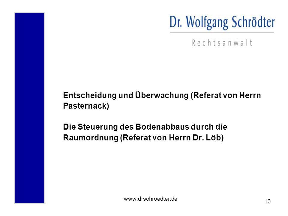 13 www.drschroedter.de Entscheidung und Überwachung (Referat von Herrn Pasternack) Die Steuerung des Bodenabbaus durch die Raumordnung (Referat von He