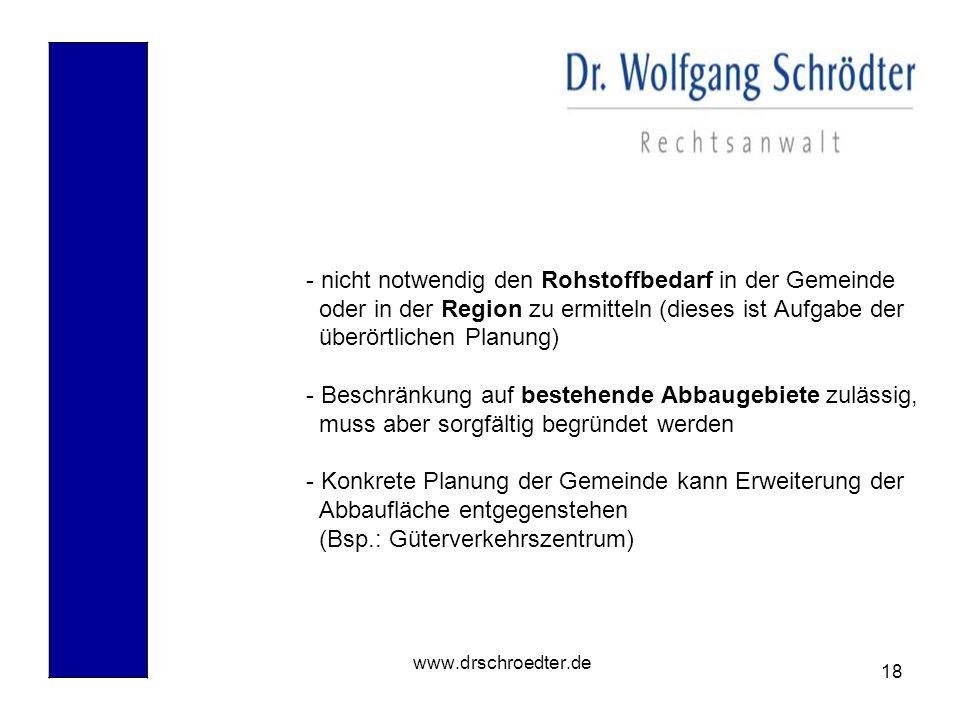 18 www.drschroedter.de - nicht notwendig den Rohstoffbedarf in der Gemeinde oder in der Region zu ermitteln (dieses ist Aufgabe der überörtlichen Plan