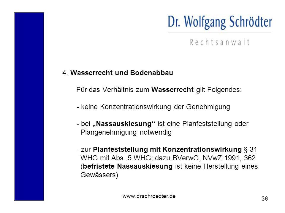 36 www.drschroedter.de 4. Wasserrecht und Bodenabbau Für das Verhältnis zum Wasserrecht gilt Folgendes: - keine Konzentrationswirkung der Genehmigung