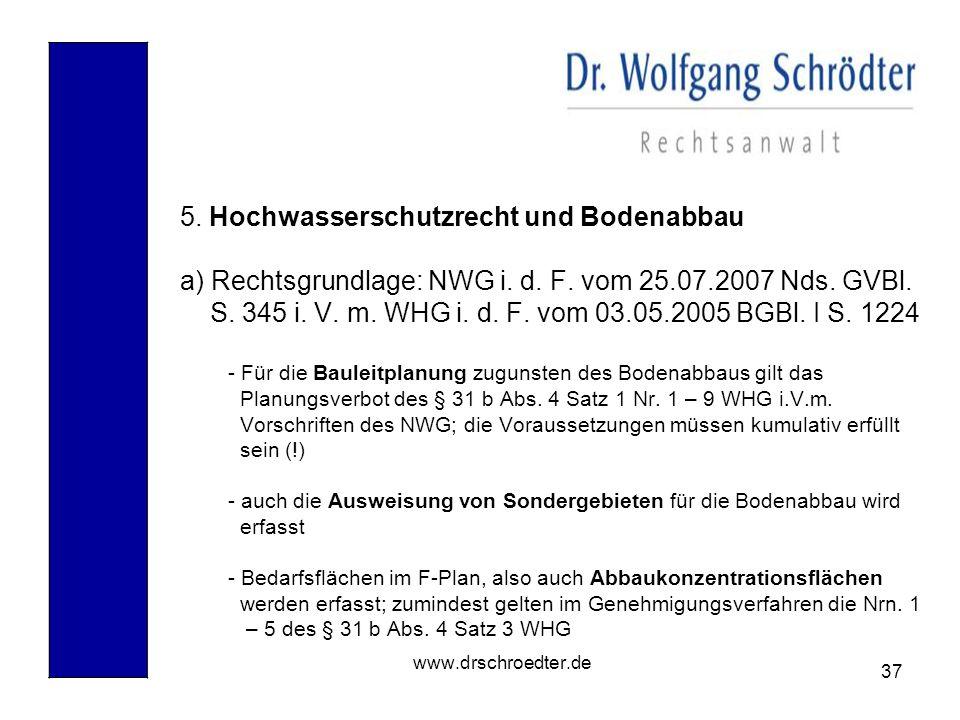 37 www.drschroedter.de 5. Hochwasserschutzrecht und Bodenabbau a) Rechtsgrundlage: NWG i. d. F. vom 25.07.2007 Nds. GVBl. S. 345 i. V. m. WHG i. d. F.