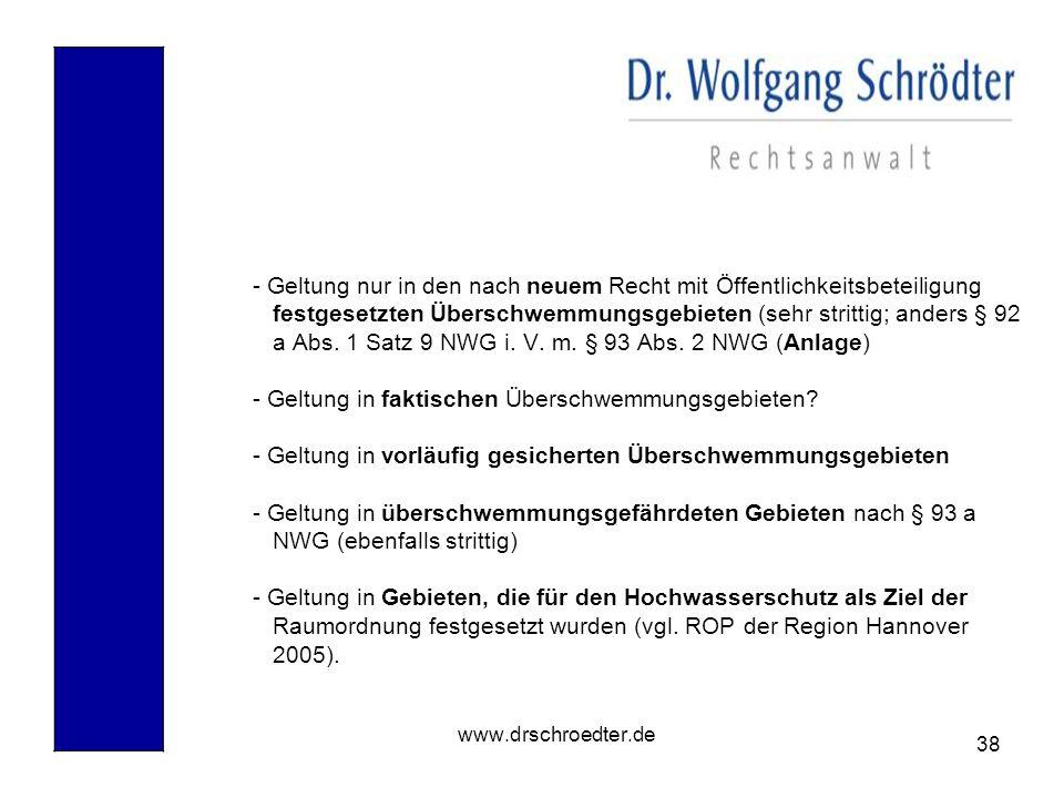 38 www.drschroedter.de - Geltung nur in den nach neuem Recht mit Öffentlichkeitsbeteiligung festgesetzten Überschwemmungsgebieten (sehr strittig; ande