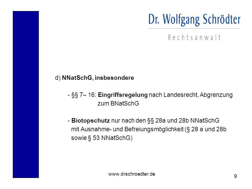 9 www.drschroedter.de d) NNatSchG, insbesondere - §§ 7– 16: Eingriffsregelung nach Landesrecht, Abgrenzung zum BNatSchG - Biotopschutz nur nach den §§