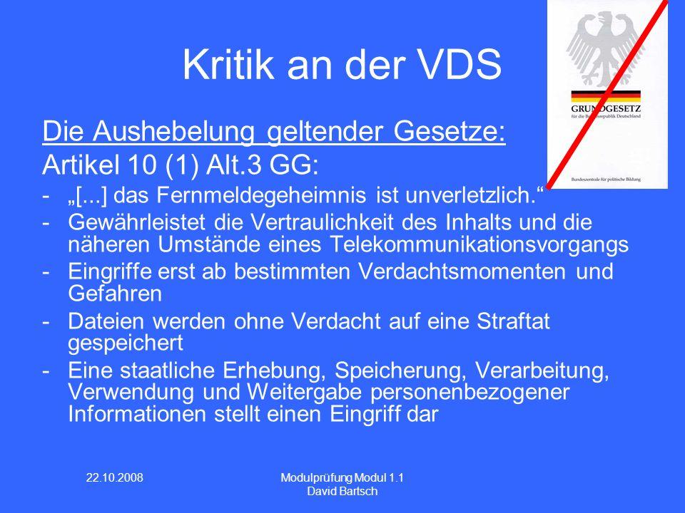 22.10.2008 Modulprüfung Modul 1.1 David Bartsch Kritik an der VDS Die Aushebelung geltender Gesetze: Artikel 10 (1) Alt.3 GG: -[...] das Fernmeldegeheimnis ist unverletzlich.
