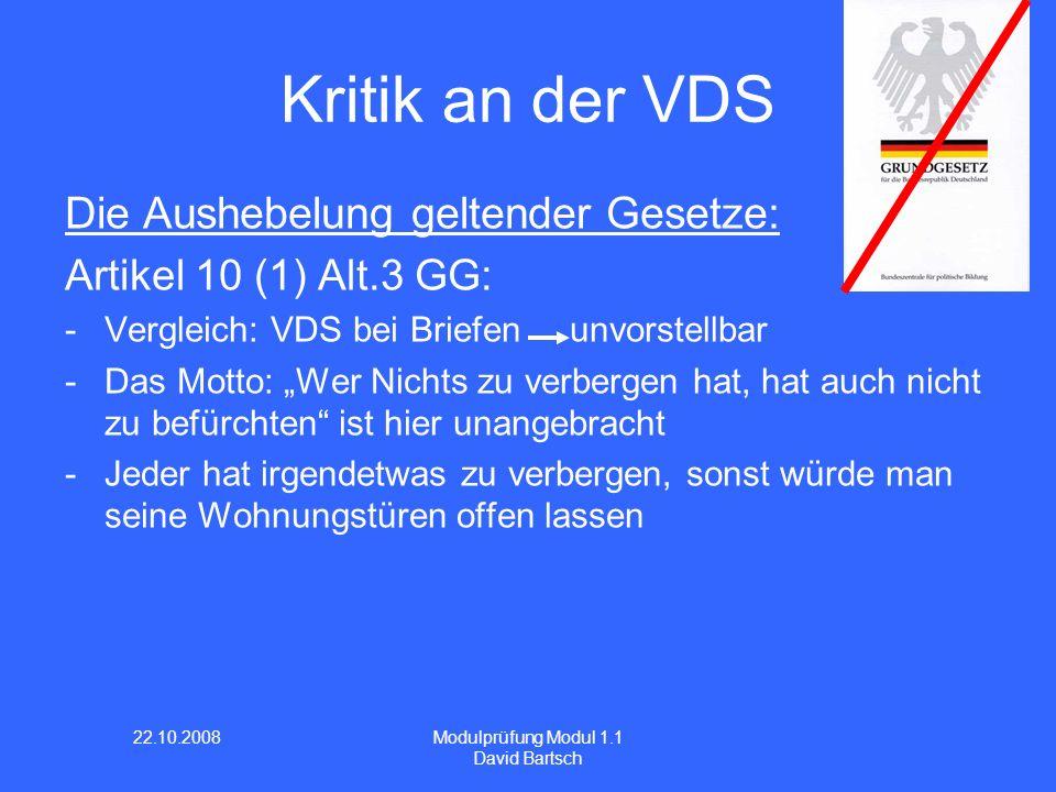 22.10.2008 Modulprüfung Modul 1.1 David Bartsch Kritik an der VDS Die Aushebelung geltender Gesetze: Artikel 10 (1) Alt.3 GG: -Vergleich: VDS bei Brie