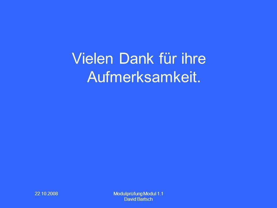 22.10.2008 Modulprüfung Modul 1.1 David Bartsch Vielen Dank für ihre Aufmerksamkeit.