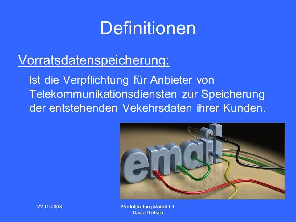 22.10.2008 Modulprüfung Modul 1.1 David Bartsch Definitionen Vorratsdatenspeicherung: Ist die Verpflichtung für Anbieter von Telekommunikationsdiensten zur Speicherung der entstehenden Vekehrsdaten ihrer Kunden.