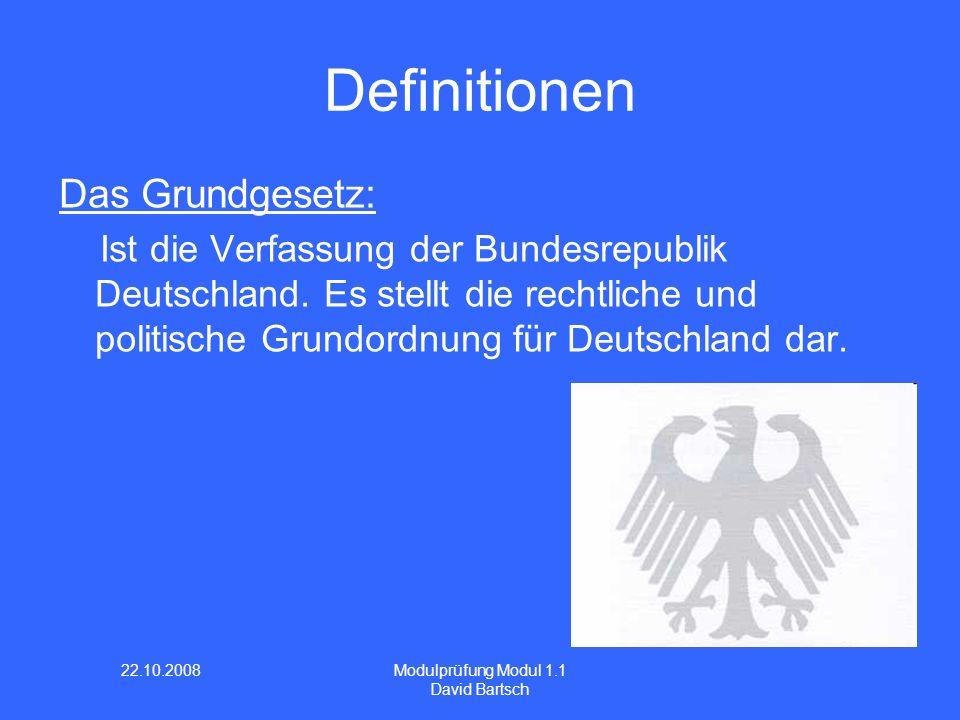 22.10.2008 Modulprüfung Modul 1.1 David Bartsch Definitionen Das Grundgesetz: Ist die Verfassung der Bundesrepublik Deutschland. Es stellt die rechtli