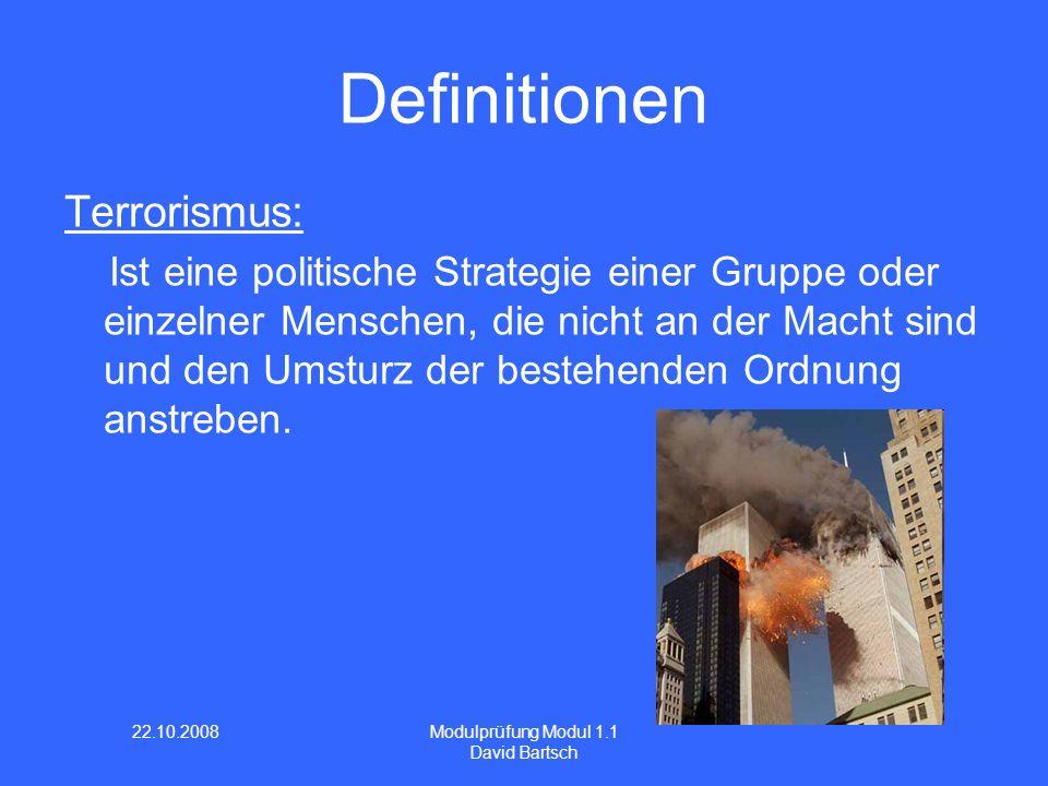 22.10.2008 Modulprüfung Modul 1.1 David Bartsch Definitionen Terrorismus: Ist eine politische Strategie einer Gruppe oder einzelner Menschen, die nicht an der Macht sind und den Umsturz der bestehenden Ordnung anstreben.