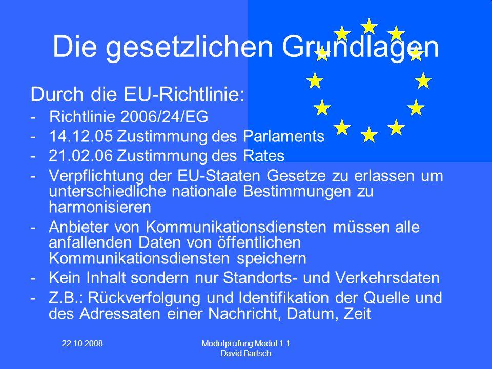 22.10.2008 Modulprüfung Modul 1.1 David Bartsch Durch die EU-Richtlinie: - Richtlinie 2006/24/EG -14.12.05 Zustimmung des Parlaments -21.02.06 Zustimm