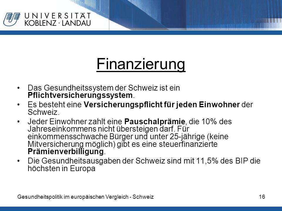 Gesundheitspolitik im europäischen Vergleich - Schweiz16 Finanzierung Das Gesundheitssystem der Schweiz ist ein Pflichtversicherungssystem. Es besteht