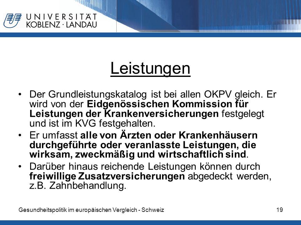 Gesundheitspolitik im europäischen Vergleich - Schweiz19 Leistungen Der Grundleistungskatalog ist bei allen OKPV gleich. Er wird von der Eidgenössisch