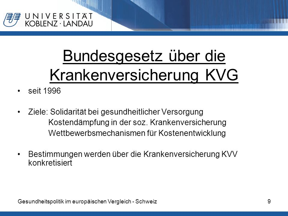 Gesundheitspolitik im europäischen Vergleich - Schweiz9 Bundesgesetz über die Krankenversicherung KVG seit 1996 Ziele: Solidarität bei gesundheitliche