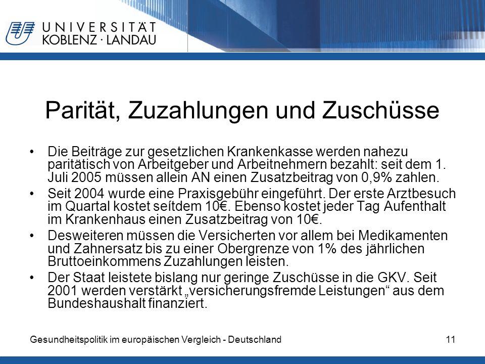 Gesundheitspolitik im europäischen Vergleich - Deutschland11 Parität, Zuzahlungen und Zuschüsse Die Beiträge zur gesetzlichen Krankenkasse werden nahezu paritätisch von Arbeitgeber und Arbeitnehmern bezahlt: seit dem 1.