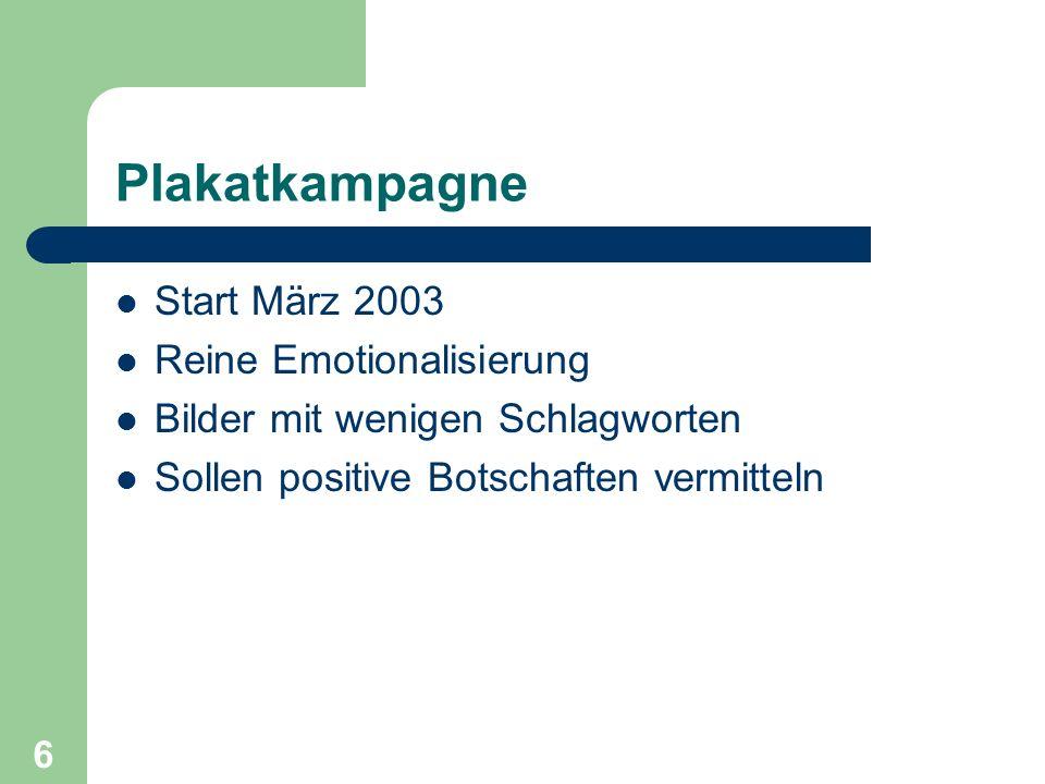 Plakatkampagne Start März 2003 Reine Emotionalisierung Bilder mit wenigen Schlagworten Sollen positive Botschaften vermitteln 6