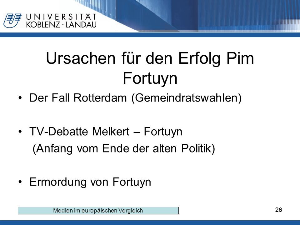 26 Ursachen für den Erfolg Pim Fortuyn Der Fall Rotterdam (Gemeindratswahlen) TV-Debatte Melkert – Fortuyn (Anfang vom Ende der alten Politik) Ermordung von Fortuyn Medien im europäischen Vergleich