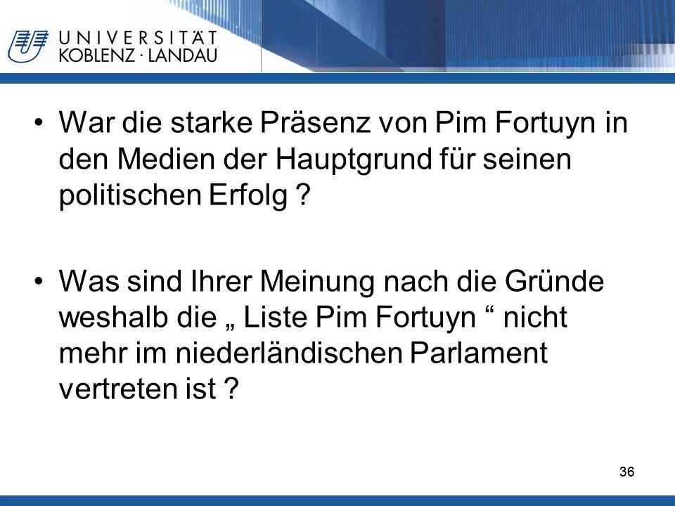 36 War die starke Präsenz von Pim Fortuyn in den Medien der Hauptgrund für seinen politischen Erfolg .