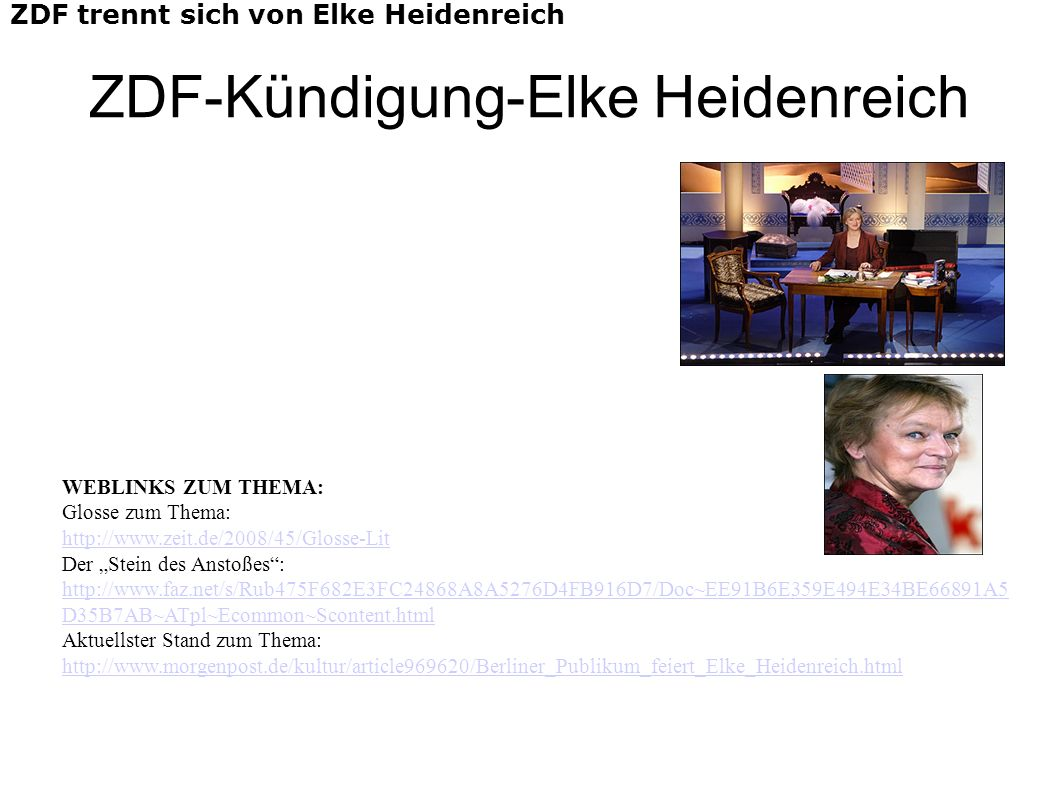 ZDF-Kündigung-Elke Heidenreich ZDF trennt sich von Elke Heidenreich WEBLINKS ZUM THEMA: Glosse zum Thema: http://www.zeit.de/2008/45/Glosse-Lit Der Stein des Anstoßes: http://www.faz.net/s/Rub475F682E3FC24868A8A5276D4FB916D7/Doc~EE91B6E359E494E34BE66891A5 D35B7AB~ATpl~Ecommon~Scontent.html Aktuellster Stand zum Thema: http://www.morgenpost.de/kultur/article969620/Berliner_Publikum_feiert_Elke_Heidenreich.html