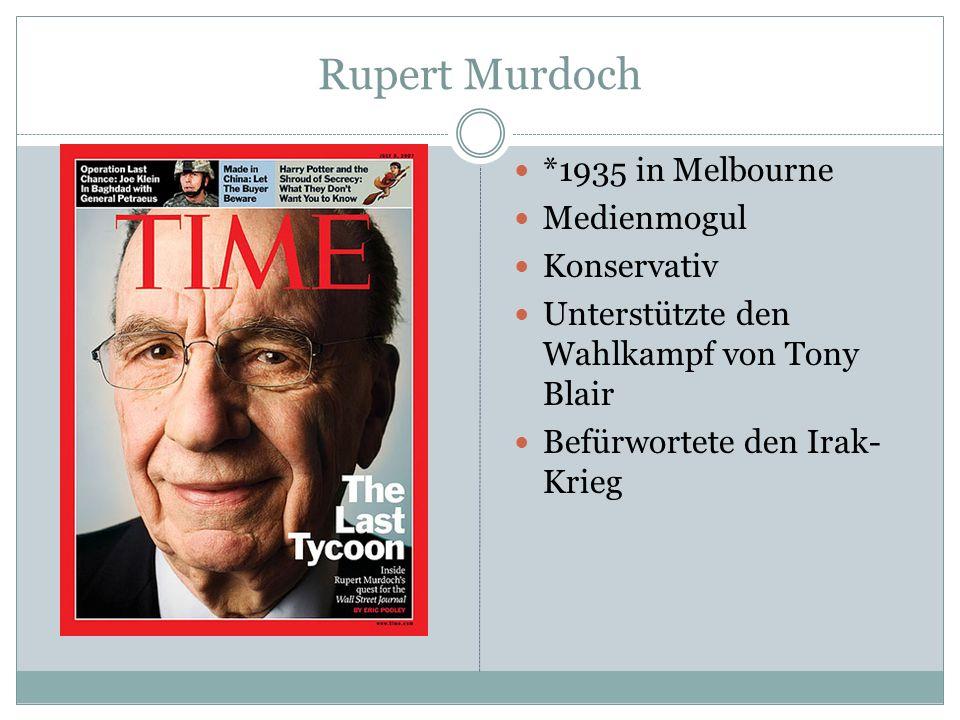 Rupert Murdoch *1935 in Melbourne Medienmogul Konservativ Unterstützte den Wahlkampf von Tony Blair Befürwortete den Irak- Krieg
