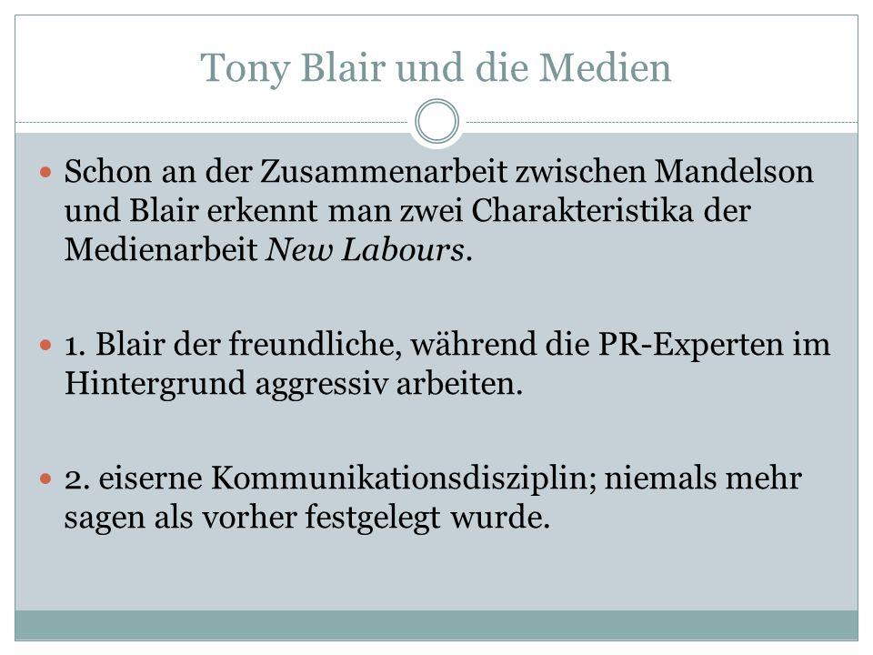 Tony Blair und die Medien Schon an der Zusammenarbeit zwischen Mandelson und Blair erkennt man zwei Charakteristika der Medienarbeit New Labours. 1. B