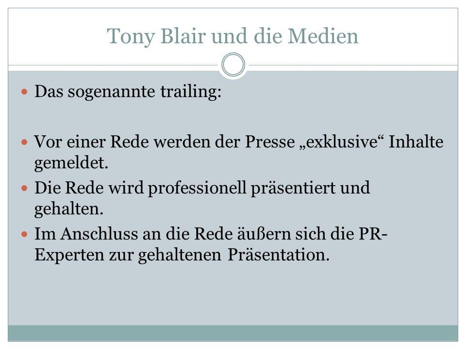 Tony Blair und die Medien Das sogenannte trailing: Vor einer Rede werden der Presse exklusive Inhalte gemeldet. Die Rede wird professionell präsentier