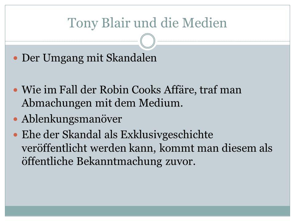 Tony Blair und die Medien Der Umgang mit Skandalen Wie im Fall der Robin Cooks Affäre, traf man Abmachungen mit dem Medium. Ablenkungsmanöver Ehe der