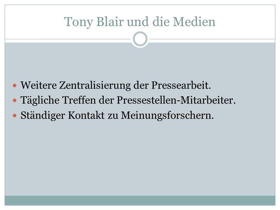 Tony Blair und die Medien Weitere Zentralisierung der Pressearbeit. Tägliche Treffen der Pressestellen-Mitarbeiter. Ständiger Kontakt zu Meinungsforsc