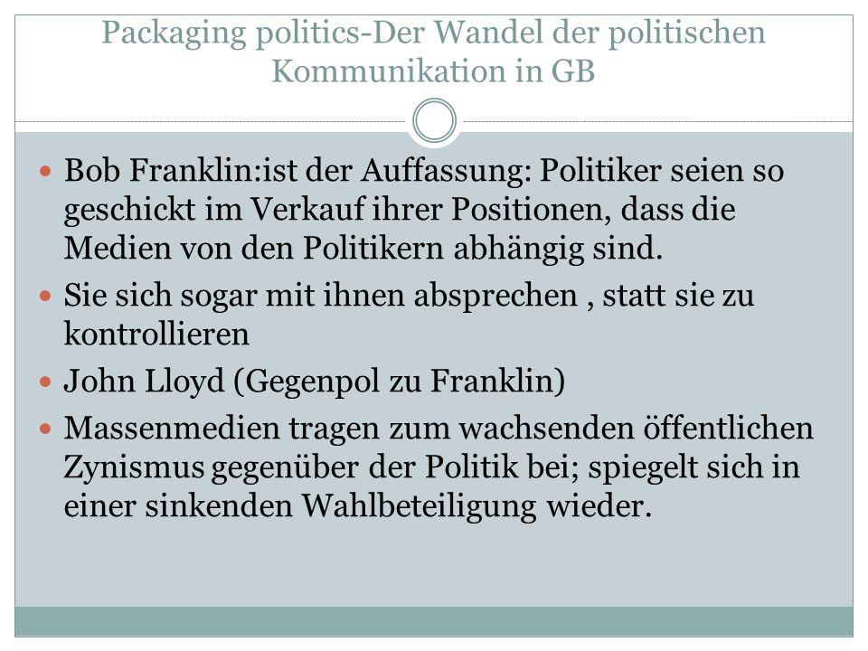 Packaging politics-Der Wandel der politischen Kommunikation in GB Bob Franklin:ist der Auffassung: Politiker seien so geschickt im Verkauf ihrer Posit