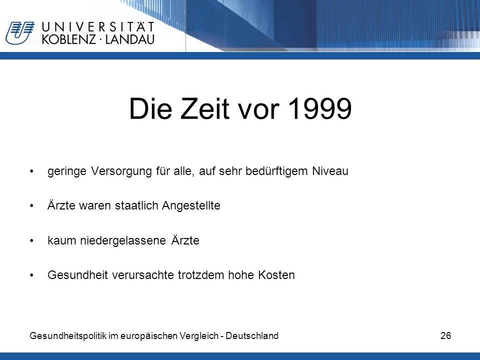 Gesundheitspolitik im europäischen Vergleich - Deutschland26 Die Zeit vor 1999 geringe Versorgung für alle, auf sehr bedürftigem Niveau Ärzte waren st