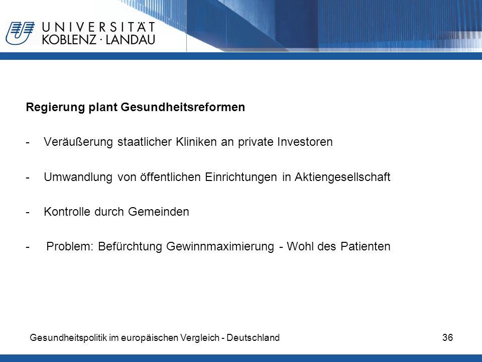 Gesundheitspolitik im europäischen Vergleich - Deutschland36 Regierung plant Gesundheitsreformen -Veräußerung staatlicher Kliniken an private Investor