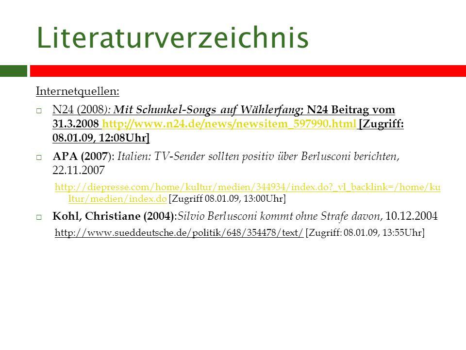 Literaturverzeichnis Internetquellen: N24 (2008 ): Mit Schunkel-Songs auf Wählerfang ; N24 Beitrag vom 31.3.2008 http://www.n24.de/news/newsitem_597990.html [Zugriff: 08.01.09, 12:08Uhr]http://www.n24.de/news/newsitem_597990.html APA (2007 ): Italien: TV-Sender sollten positiv über Berlusconi berichten, 22.11.2007 http://diepresse.com/home/kultur/medien/344934/index.do?_vl_backlink=/home/ku ltur/medien/index.dohttp://diepresse.com/home/kultur/medien/344934/index.do?_vl_backlink=/home/ku ltur/medien/index.do [Zugriff 08.01.09, 13:00Uhr] Kohl, Christiane (2004) : Silvio Berlusconi kommt ohne Strafe davon, 10.12.2004 http://www.sueddeutsche.de/politik/648/354478/text/ [Zugriff: 08.01.09, 13:55Uhr]
