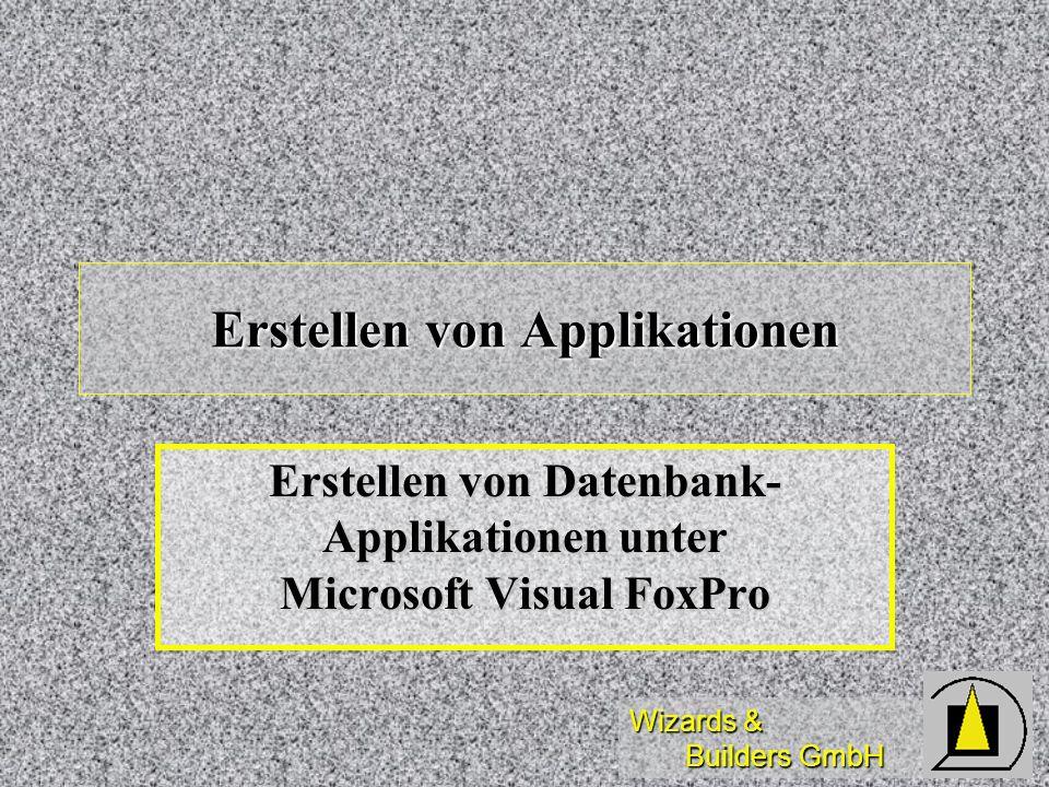 Wizards & Builders GmbH Erstellen von Applikationen Erstellen von Datenbank- Applikationen unter Microsoft Visual FoxPro
