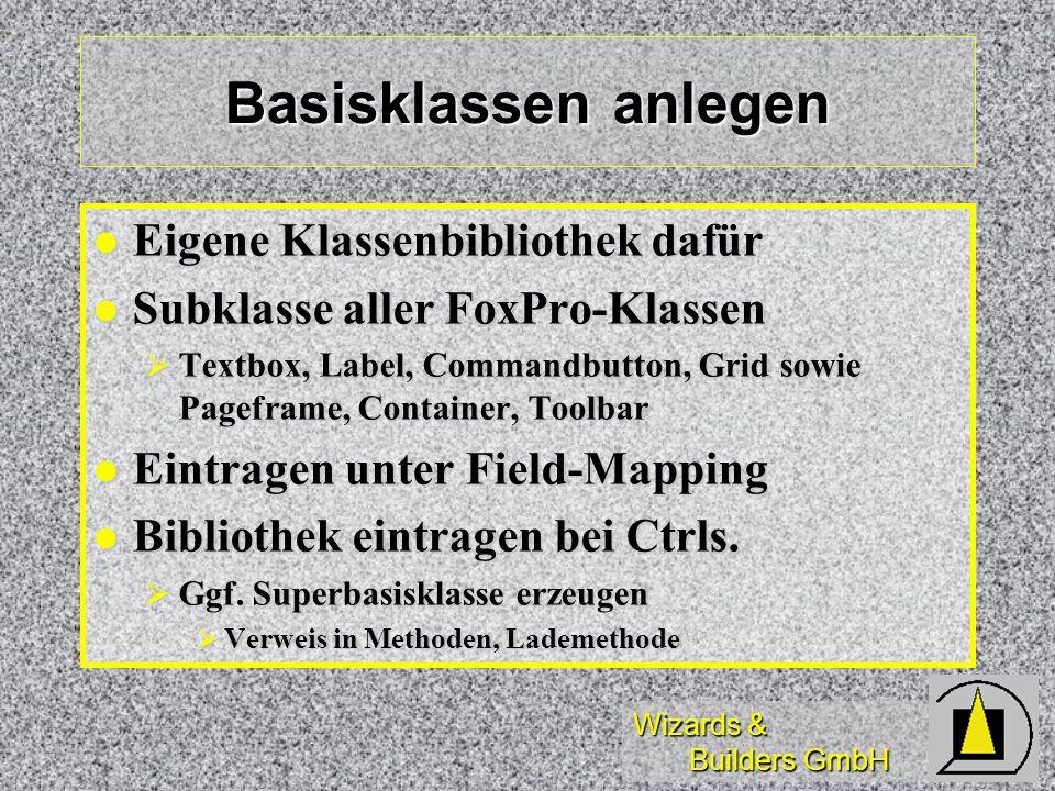 Wizards & Builders GmbH Basisklassen anlegen Eigene Klassenbibliothek dafür Eigene Klassenbibliothek dafür Subklasse aller FoxPro-Klassen Subklasse aller FoxPro-Klassen Textbox, Label, Commandbutton, Grid sowie Pageframe, Container, Toolbar Textbox, Label, Commandbutton, Grid sowie Pageframe, Container, Toolbar Eintragen unter Field-Mapping Eintragen unter Field-Mapping Bibliothek eintragen bei Ctrls.