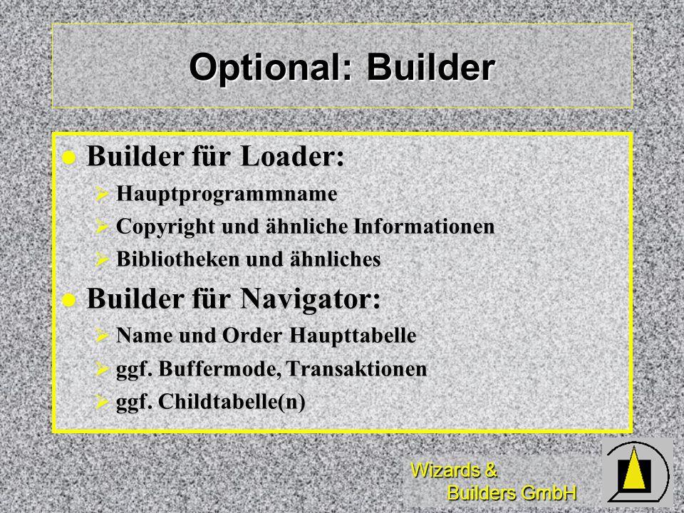 Wizards & Builders GmbH Optional: Builder Builder für Loader: Builder für Loader: Hauptprogrammname Hauptprogrammname Copyright und ähnliche Informationen Copyright und ähnliche Informationen Bibliotheken und ähnliches Bibliotheken und ähnliches Builder für Navigator: Builder für Navigator: Name und Order Haupttabelle Name und Order Haupttabelle ggf.