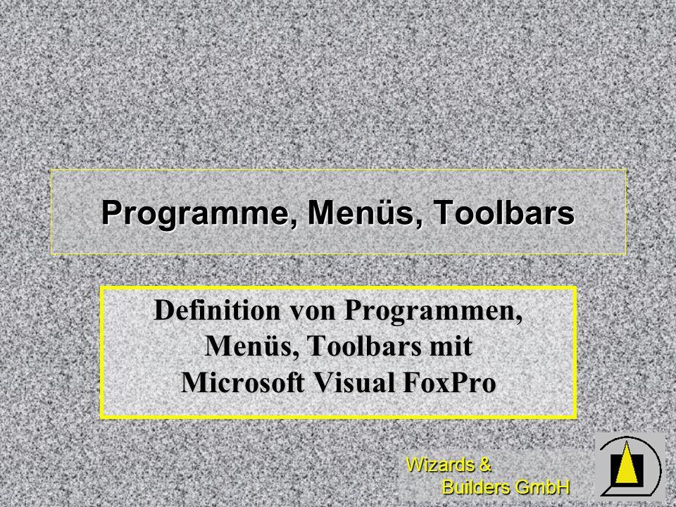 Wizards & Builders GmbH Programme, Menüs, Toolbars Definition von Programmen, Menüs, Toolbars mit Microsoft Visual FoxPro
