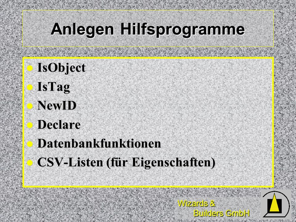 Wizards & Builders GmbH Anlegen Hilfsprogramme IsObject IsObject IsTag IsTag NewID NewID Declare Declare Datenbankfunktionen Datenbankfunktionen CSV-L