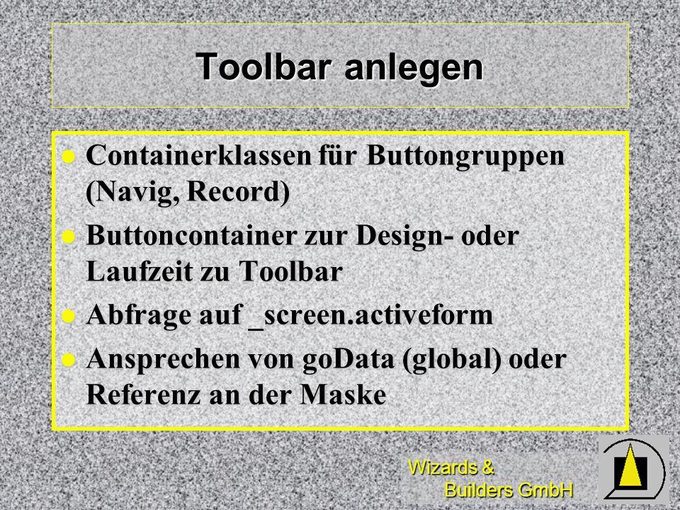 Wizards & Builders GmbH Toolbar anlegen Containerklassen für Buttongruppen (Navig, Record) Containerklassen für Buttongruppen (Navig, Record) Buttoncontainer zur Design- oder Laufzeit zu Toolbar Buttoncontainer zur Design- oder Laufzeit zu Toolbar Abfrage auf _screen.activeform Abfrage auf _screen.activeform Ansprechen von goData (global) oder Referenz an der Maske Ansprechen von goData (global) oder Referenz an der Maske