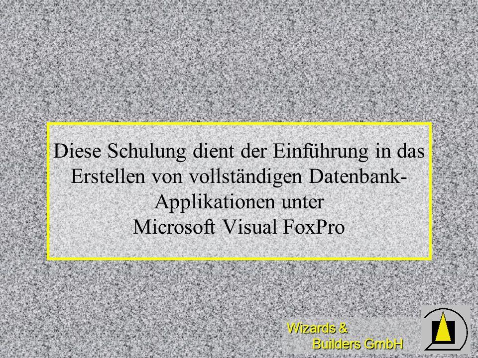 Wizards & Builders GmbH Diese Schulung dient der Einführung in das Erstellen von vollständigen Datenbank- Applikationen unter Microsoft Visual FoxPro