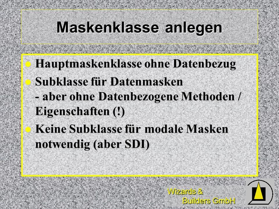 Wizards & Builders GmbH Maskenklasse anlegen Hauptmaskenklasse ohne Datenbezug Hauptmaskenklasse ohne Datenbezug Subklasse für Datenmasken - aber ohne Datenbezogene Methoden / Eigenschaften (!) Subklasse für Datenmasken - aber ohne Datenbezogene Methoden / Eigenschaften (!) Keine Subklasse für modale Masken notwendig (aber SDI) Keine Subklasse für modale Masken notwendig (aber SDI)
